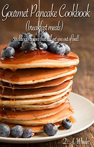 GOURMET PANCAKE COOKBOOK ( BREAKFAST MEALS)   - Top 50 delicious pancakes recipes (Breakfast, Breakfast recipes, breakfast cookbook, pancakes recipe, pancakes ... how to make pancakes, breakfast meal)