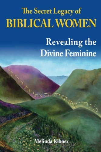 The Secret Legacy of Biblical Women: Revealing the Divine Feminine, by Melinda Ribner