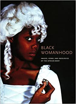 Black Womanhood: Images, Icons, and Ideologies of the African Body