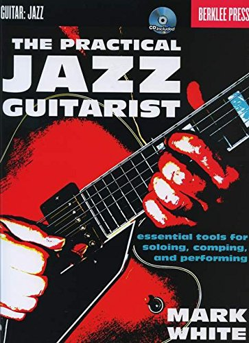 The Practical Jazz Guitarist: Essential Tools for Soloing, Comping, and Performing (Book & CD)