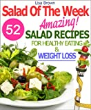 "Salad Of The Week: 52 Amazing Salad Recipes For Weight Loss And Healthy Eating ""The Delicious Way"" ('Recipe Of The Week' Vegetarian/Vegan Cookbooks Collection Book 1)"