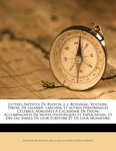 Lettres inédites de Buffon, J.-J. Rousseau, Voltaire, Piron, de Lalande, Larcher, et autres personnages célèbres, adressées a l'Académie de Dijon; ... simile de leur écriture et de leur signature;