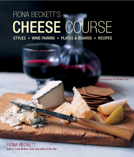 Fiona Becketts Cheese Course: Styles, Wine Pairing, Plates &amp; Boards, Recipes