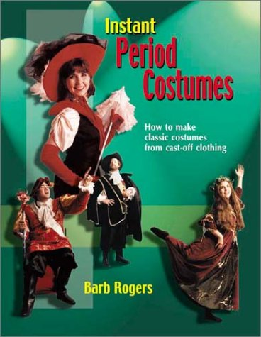 Instant Period Costume: How to Make Classic Costumes from Cast-Off Clothing, Barb Rogers