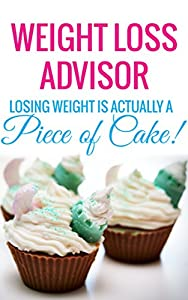 WEIGHT LOSS ADVISOR - Losing Weight is Actually a Piece of Cake!: ( Weight Loss, How to Lose Fat quickly in a week to have Sexy Body 2015) (Weight Loss, ... Physiology for Seniors, Adults, Teens)