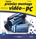 Votre premier montage vido sur PC : De la prise de vue  la gravure d'un DVD (inclus un CD)