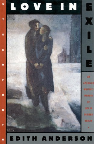 Love in Exile: An American Writer's Memoir of Life in Divided Berlin, Anderson,Edith
