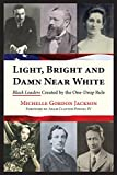 Michelle Gordon Jackson Light, Bright and Damn Near White: Black Leaders Created by the One-Drop Rule