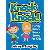Knock Knock Jokes for Kids!: 50+ Funny Knock Knock Jokes for Kids (Funny and Hilarious Joke Books for Children Book 6) ~ Johnny B. Laughing