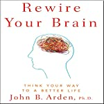 Rewire Your Brain: Think Your Way to a Better Life | John B. Arden