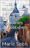 Trucs, astuces, bons plans pour faire des économies au quotidien (French Edition)