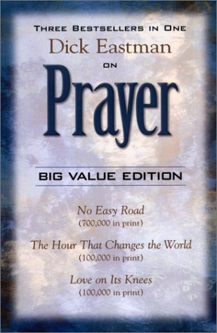Dick Eastman on Prayer: Three Unabridged Books in One Volume: No Easy Road the Hour That Changes the World Love on Its K