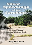 Perry Allen Wood Silent Speedways of the Carolinas: The Grand National Histories of 29 Former Tracks