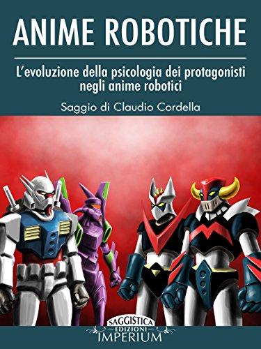 Anime Robotiche L'evoluzione della psicologia dei protagonisti negli anime robotici saggistica PDF