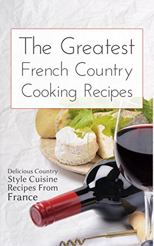 The Greatest French Country Cooking Recipes: Delicious Country Style Cuisine Recipes From France by Brittany M. Davis