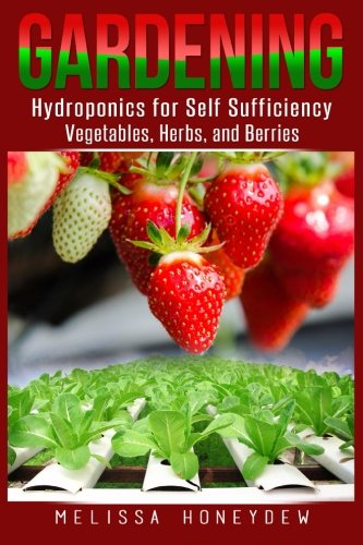 Gardening: Hydroponics for Self Sufficiency – Vegetables, Herbs, & Berries (Herbs, Berries, Organic Gardening, Canning, Homesteading, Tomatoes, Food Preservation)