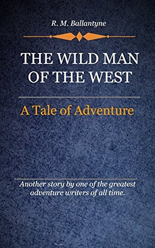 R. M. Ballantyne - The Wild man of the west (Illustrated): A Tale Of Adventure