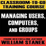 Classroom-To-Go Training Course 1: Managing Users, Computers, and Groups [Windows Server 2003 Edition] | William Stanek