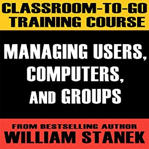 Classroom-To-Go Training Course 1: Managing Users, Computers, and Groups [Windows Server 2003 Edition] | [William Stanek]