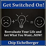 Get Switched on!: Reevaluate Your Life and Get What You Want...NOW! | Chip Eichelberger