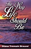 img - for The Way Life Should Be by Diana Tremain Braund (2004-03-01) book / textbook / text book