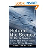 Behind the Scenes or, Thirty Years a Slave and Four Years in the White House by Elizabeth Keckley