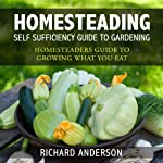 Homesteading: Self Sufficiency Guide to Gardening: Homesteaders Guide to Growing What You Eat | Richard Anderson