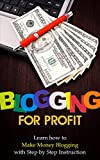 Blogging for Profit: Learn How To Make Money Blogging With Step By Step Instruction - Blogging for Beginners Blogging for Money (Blogging, Blogging for ... Blogging for Creatives, Blogging for Money)