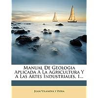Manual de Geologia Aplicada a la Agricultura y a Las Artes Industriales, 1...