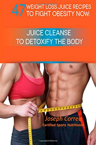 47 Weight Loss Juice Recipes to Fight Obesity Now: Juice Cleanse to Detoxify the Body by Joseph Correa (Certified Sports Nutritionist)