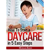 "How to Start a Daycare in 5 Easy Steps - ""The Ultimate Beginner's Guide to Skyrocket Your Daycare Business to Success"" - Limited Editionby Morgan Baker"
