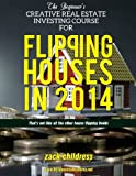 img - for The Beginner's Creative Real Estate Investing Course For Flipping Houses in 2014: (That's Not Like All The Other House Flipping Books) book / textbook / text book