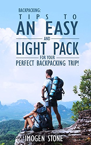 Backpacking: Over 50 Tips To An Easy & Light Pack For Your Perfect Backpacking Trip!: (Backpacking, Backpacking For Beginners, backpacking 101, Backpacking ... backpacking guide, backpacking recipes,) PDF