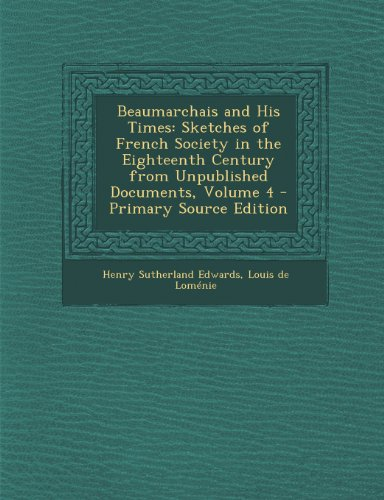 Beaumarchais and His Times: Sketches of French Society in the Eighteenth Century from Unpublished Documents, Volume 4