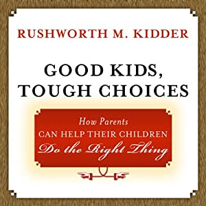 Good Kids, Tough Choices: How Parents Can Help Their Children Do the Right Thing | [Rushworth M. Kidder]
