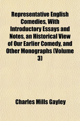 Representative English Comedies, With Introductory Essays and Notes, an Historical View of Our Earlier Comedy, and Other Monographs (Volume 3)