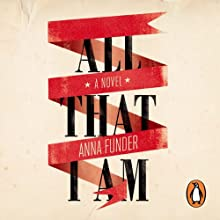 All That I Am (       UNABRIDGED) by Anna Funder Narrated by Judy Bennett, Saul Reichlin