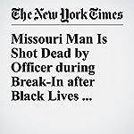Missouri Man Is Shot Dead by Officer during Break-In after Black Lives Matter Dispute | Christine Hauser