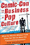 Rob Salkowitz Comic-Con and the Business of Pop Culture: What the World's Wildest Trade Show Can Tell Us About the Future of Entertainment
