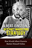 img - for Albert Einstein Internet Marketing Strategy: How Would Albert Einstein Market Himself Online (Albert Einstein, Internet Marketing Strategy, Internet Business, ... Online Business, Strategic Planning, Genius) book / textbook / text book