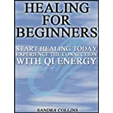 Healing for beginners : Start Healing Today , Experience the Connection With Qi Energy [2nd Edition] ~ Sandra Collins