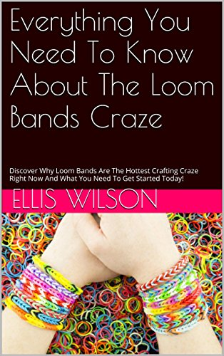 Free Kindle Book : Everything You Need To Know About The Loom Bands Craze: Discover Why Loom Bands Are The Hottest Crafting Craze Right Now And What You Need To Get Started Today!
