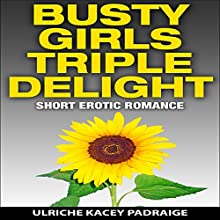 Busty Girls Triple Delight: Short Erotic Romance (       UNABRIDGED) by Ulriche Kacey Padraige Narrated by Shoshana Franck