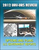 img - for 2012 Review of Military Unmanned Aerial Vehicle (UAV) and Unmanned Aerial Systems (UAS) Issues - Current and Future Plans for DOD Drones for Surveillance and Combat, Policy Options book / textbook / text book