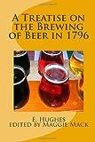 A Treatise on the Brewing of Beer in 1796: Vintage Beer Brewing Manifesto (Volume 1)
