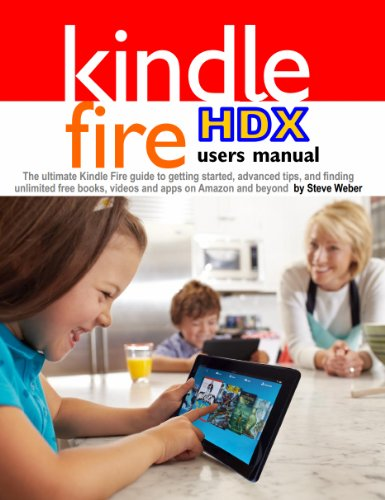 Steve Weber - Kindle Fire HDX Users Manual: The Ultimate Kindle Fire Guide To Getting Started, Advanced Tips, and Finding Unlimited Free Books, Videos and Apps on Amazon and beyond