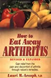 How to Eat Away Arthritis: Gain Relief from the Pain and Discomfort of Arthritis Through Natures Remedies