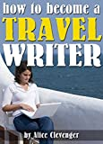 How to Become a Travel Writer: An Essential Guide to Creating a Successful Career in Travel Writing
