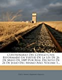 Cuestionario Del Código Civil Reformado En Virtud De La Ley De 26 De Mayo De 1889 Por Real Decreto De 24 De Julio Del Mismo Año, Volume 1... (Spanish Edition)