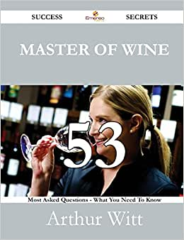 Master Of Wine 53 Success Secrets - 53 Most Asked Questions On Master Of Wine - What You Need To Know